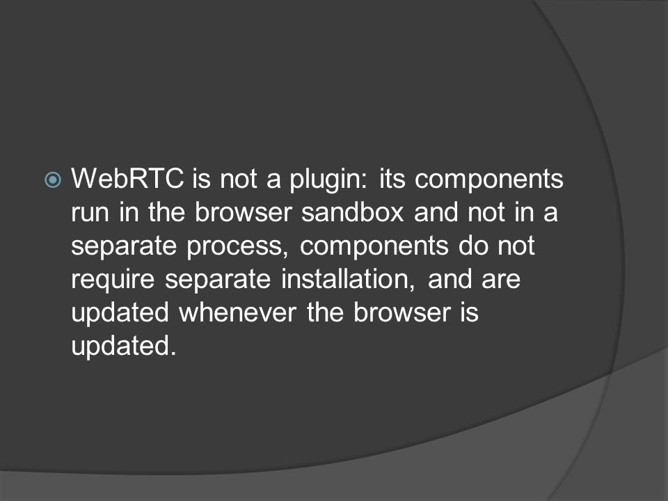  WebRTC is not a plugin: its components run in the browser sandbox and not in a separate process, components do not require separate installation, an