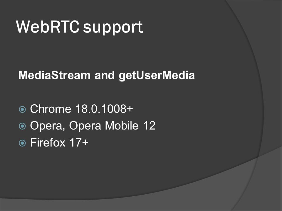 WebRTC support MediaStream and getUserMedia  Chrome 18.0.1008+  Opera, Opera Mobile 12  Firefox 17+