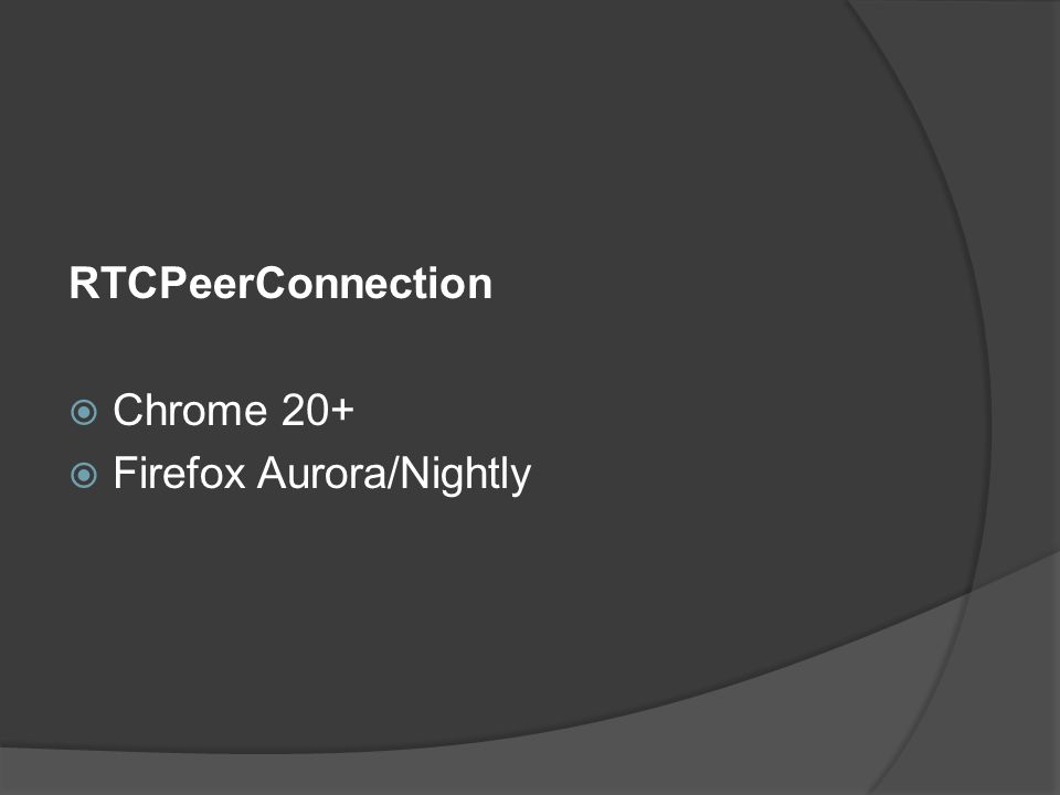 RTCPeerConnection  Chrome 20+  Firefox Aurora/Nightly