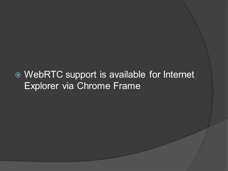  WebRTC support is available for Internet Explorer via Chrome Frame