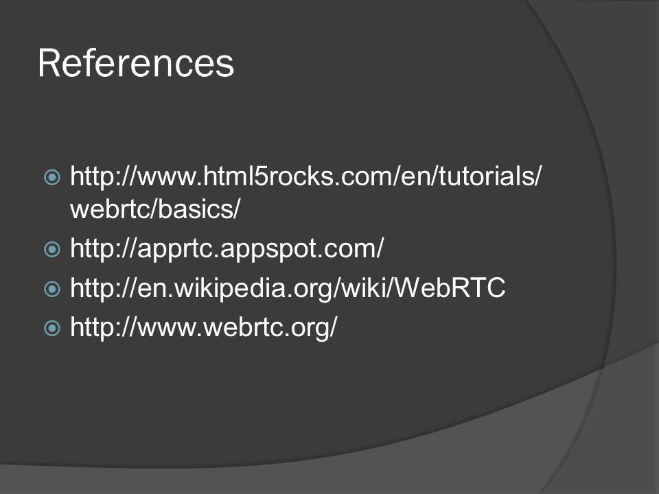 References  http://www.html5rocks.com/en/tutorials/ webrtc/basics/  http://apprtc.appspot.com/  http://en.wikipedia.org/wiki/WebRTC  http://www.webrtc.org/