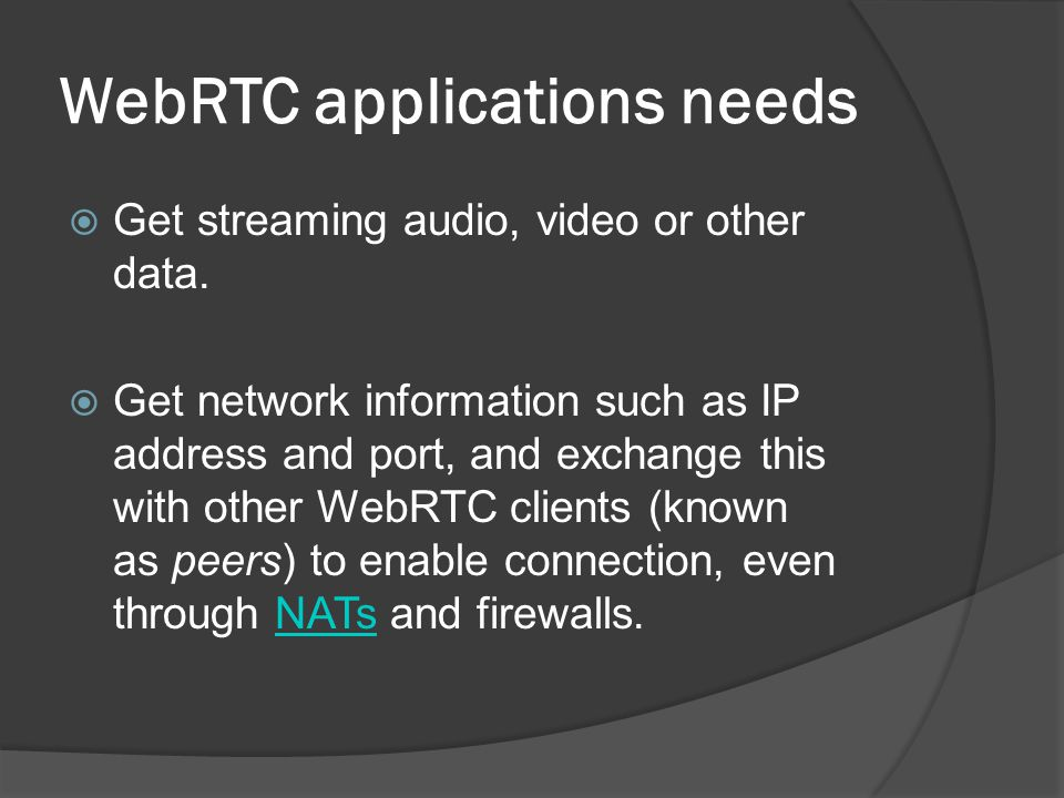 WebRTC applications needs  Get streaming audio, video or other data.  Get network information such as IP address and port, and exchange this with ot