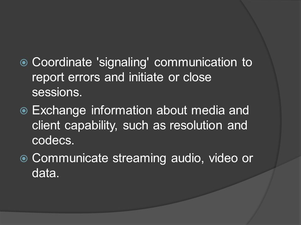  Coordinate 'signaling' communication to report errors and initiate or close sessions.  Exchange information about media and client capability, such