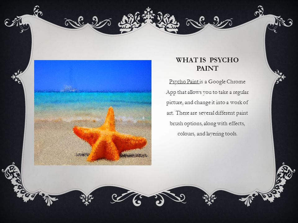WHAT IS PSYCHO PAINT Psycho Paint is a Google Chrome App that allows you to take a regular picture, and change it into a work of art.