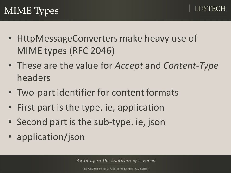 MIME Types HttpMessageConverters make heavy use of MIME types (RFC 2046) These are the value for Accept and Content-Type headers Two-part identifier for content formats First part is the type.