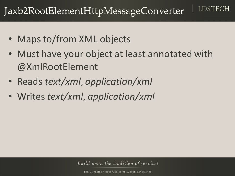 Jaxb2RootElementHttpMessageConverter Maps to/from XML objects Must have your object at least annotated with @XmlRootElement Reads text/xml, application/xml Writes text/xml, application/xml