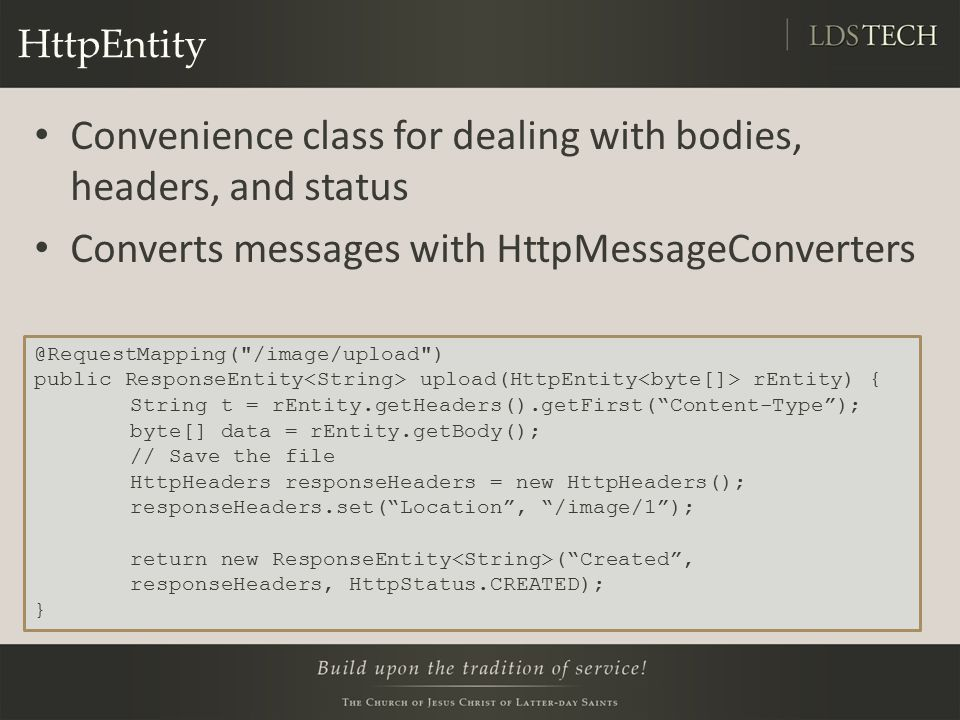 HttpEntity Convenience class for dealing with bodies, headers, and status Converts messages with HttpMessageConverters @RequestMapping( /image/upload ) public ResponseEntity upload(HttpEntity rEntity) { String t = rEntity.getHeaders().getFirst( Content-Type ); byte[] data = rEntity.getBody(); // Save the file HttpHeaders responseHeaders = new HttpHeaders(); responseHeaders.set( Location , /image/1 ); return new ResponseEntity ( Created , responseHeaders, HttpStatus.CREATED); }
