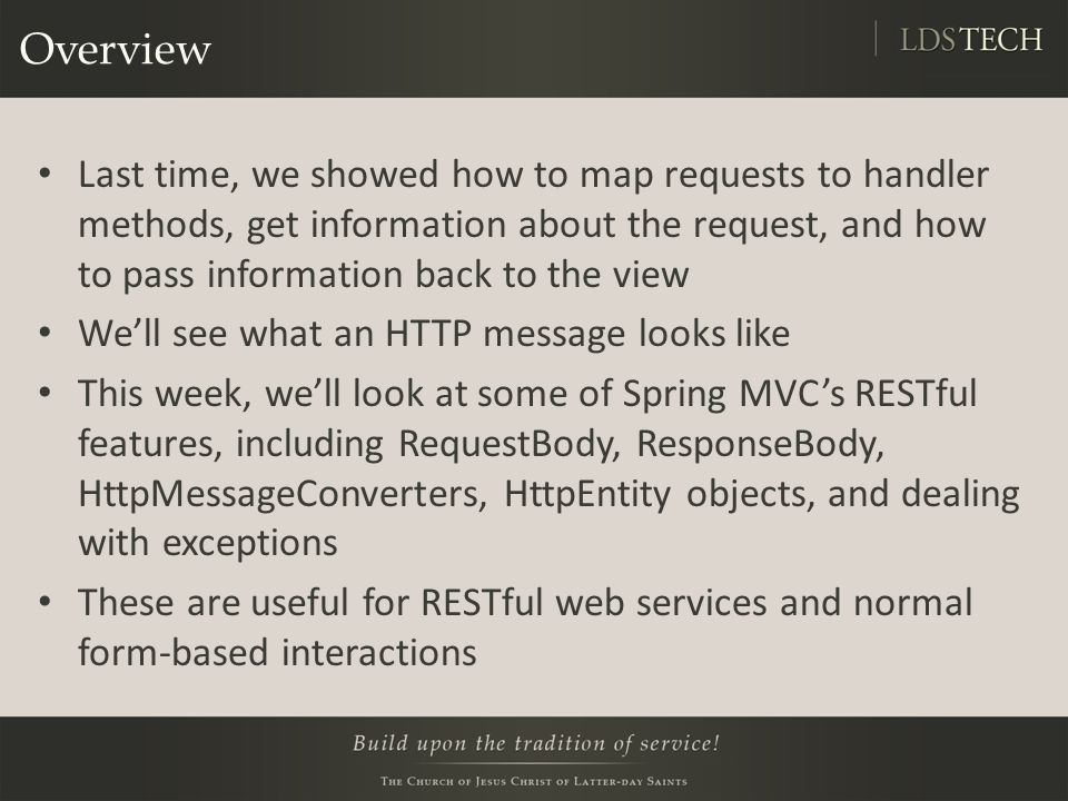 Overview Last time, we showed how to map requests to handler methods, get information about the request, and how to pass information back to the view We'll see what an HTTP message looks like This week, we'll look at some of Spring MVC's RESTful features, including RequestBody, ResponseBody, HttpMessageConverters, HttpEntity objects, and dealing with exceptions These are useful for RESTful web services and normal form-based interactions