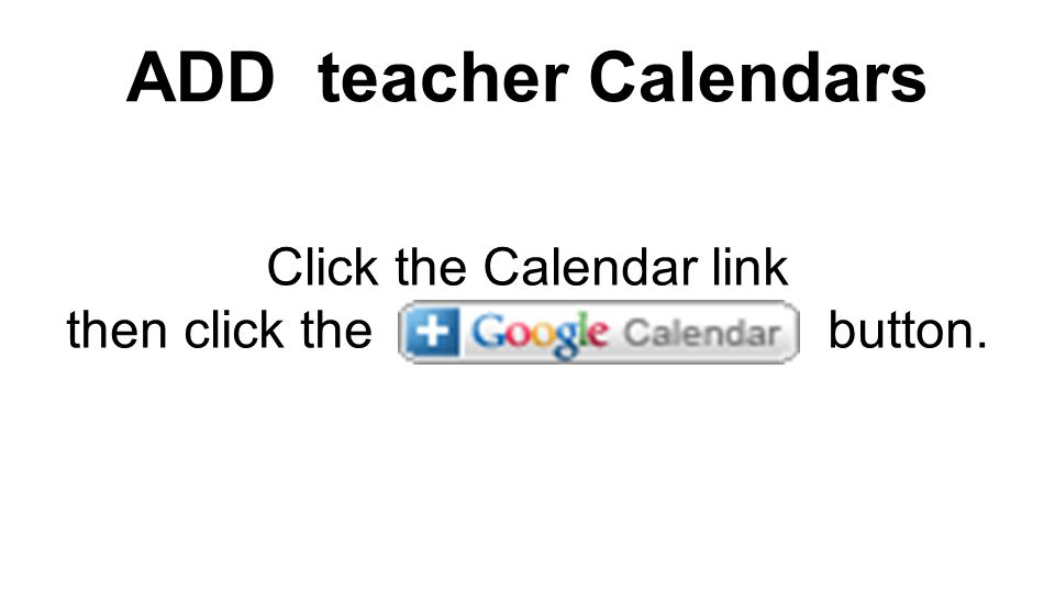 ADD teacher Calendars Click the Calendar link then click the button.