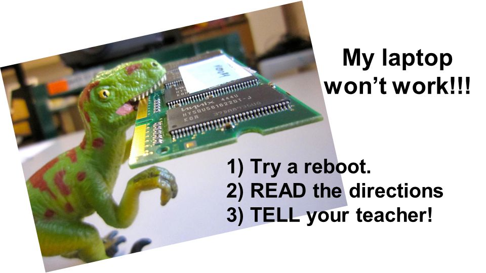 My laptop won't work!!! 1) Try a reboot. 2) READ the directions 3) TELL your teacher!