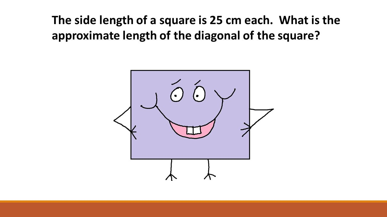 The side length of a square is 25 cm each. What is the approximate length of the diagonal of the square?
