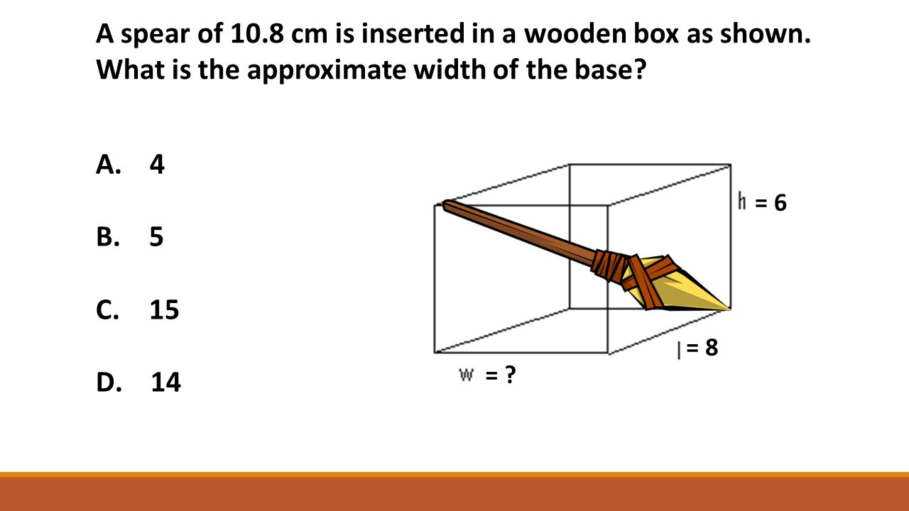 A spear of 10.8 cm is inserted in a wooden box as shown. What is the approximate width of the base? A. 4 B. 5 C. 15 D. 14 = ? = 6 = 8