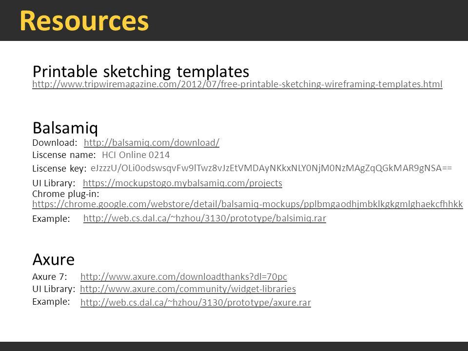 Resources Printable sketching templates http://www.tripwiremagazine.com/2012/07/free-printable-sketching-wireframing-templates.html Balsamiq http://balsamiq.com/download/Download: Liscense name:HCI Online 0214 Liscense key: eJzzzU/OLi0odswsqvFw9lTwz8vJzEtVMDAyNKkxNLY0NjM0NzMAgZqQGkMAR9gNSA== UI Library:https://mockupstogo.mybalsamiq.com/projects https://chrome.google.com/webstore/detail/balsamiq-mockups/pplbmgaodhjmbklkgkgmlghaekcfhhkk Chrome plug-in: Axure http://www.axure.com/downloadthanks?dl=70pcAxure 7: Example: UI Library:http://www.axure.com/community/widget-libraries http://web.cs.dal.ca/~hzhou/3130/prototype/axure.rar http://web.cs.dal.ca/~hzhou/3130/prototype/balsimiq.rar