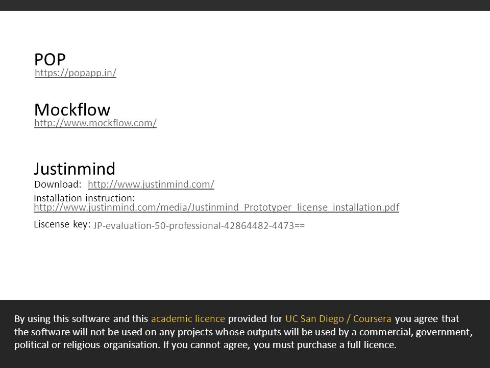 Mockflow http://www.mockflow.com/ Justinmind http://www.justinmind.com/Download: Installation instruction: Liscense key: JP-evaluation-50-professional-42864482-4473== POP https://popapp.in/ http://www.justinmind.com/media/Justinmind_Prototyper_license_installation.pdf By using this software and this academic licence provided for UC San Diego / Coursera you agree that the software will not be used on any projects whose outputs will be used by a commercial, government, political or religious organisation.