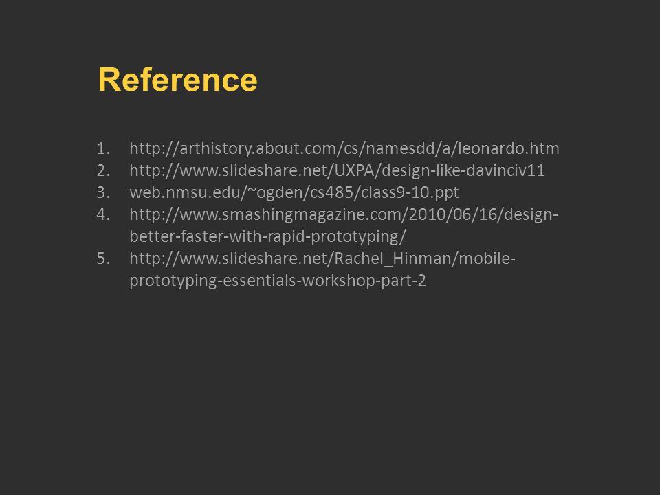 1.http://arthistory.about.com/cs/namesdd/a/leonardo.htm 2.http://www.slideshare.net/UXPA/design-like-davinciv11 3.web.nmsu.edu/~ogden/cs485/class9-10.ppt 4.http://www.smashingmagazine.com/2010/06/16/design- better-faster-with-rapid-prototyping/ 5.http://www.slideshare.net/Rachel_Hinman/mobile- prototyping-essentials-workshop-part-2 Reference