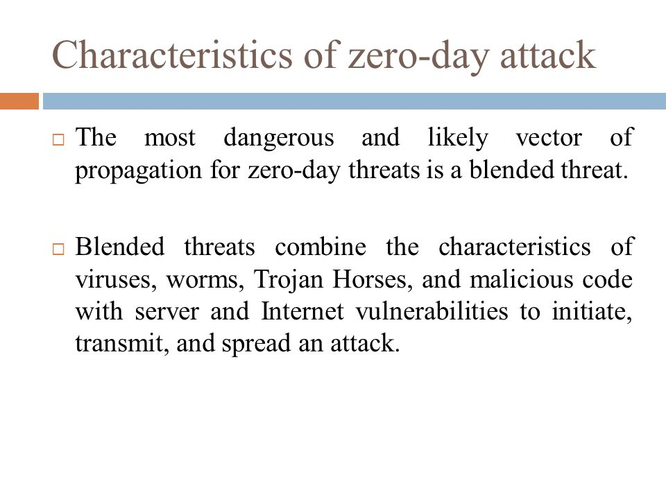 Characteristics of zero-day attack  The most dangerous and likely vector of propagation for zero-day threats is a blended threat.  Blended threats c