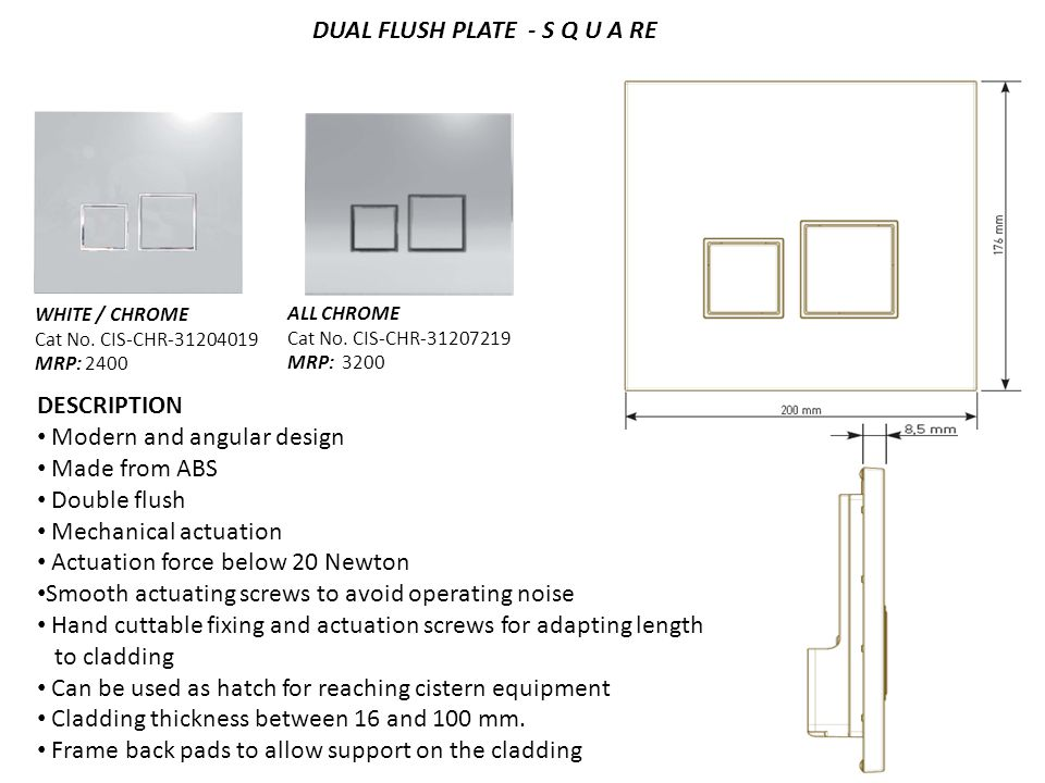 DUAL FLUSH PLATE - S Q U A RE DESCRIPTION Modern and angular design Made from ABS Double flush Mechanical actuation Actuation force below 20 Newton Smooth actuating screws to avoid operating noise Hand cuttable fixing and actuation screws for adapting length to cladding Can be used as hatch for reaching cistern equipment Cladding thickness between 16 and 100 mm.