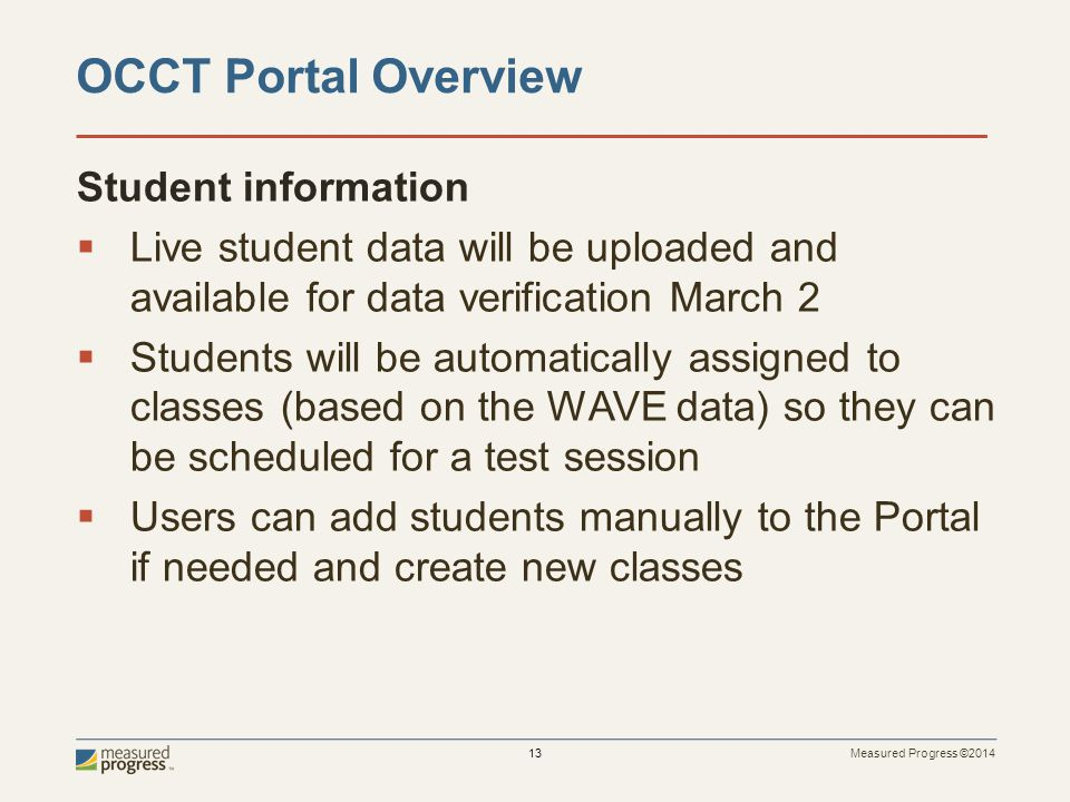 Measured Progress ©2014 13 Student information  Live student data will be uploaded and available for data verification March 2  Students will be automatically assigned to classes (based on the WAVE data) so they can be scheduled for a test session  Users can add students manually to the Portal if needed and create new classes OCCT Portal Overview