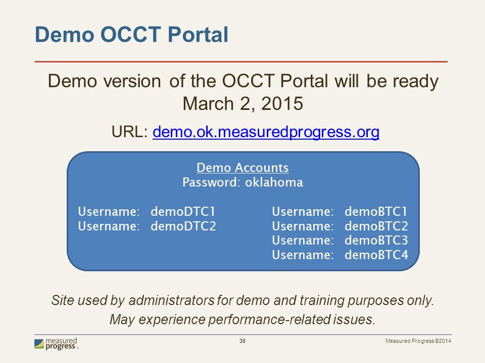 Measured Progress ©2014 38 Demo version of the OCCT Portal will be ready March 2, 2015 URL: demo.ok.measuredprogress.orgdemo.ok.measuredprogress.org Site used by administrators for demo and training purposes only.