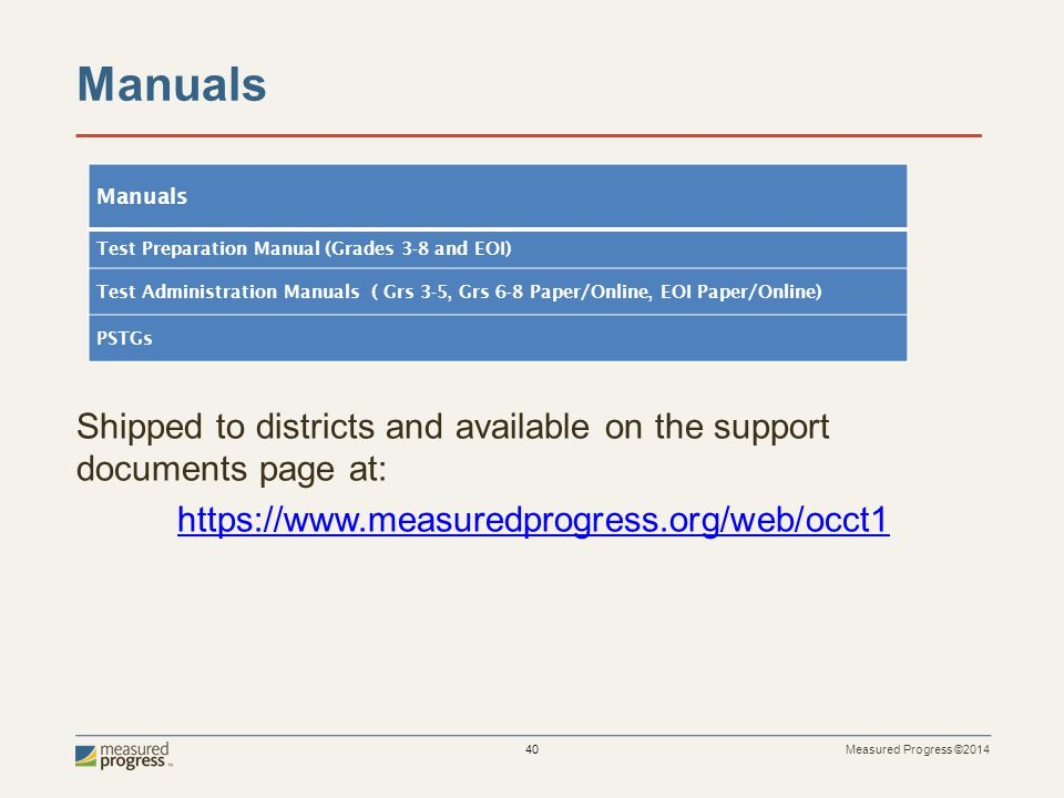 Measured Progress ©2014 40 Manuals Shipped to districts and available on the support documents page at: https://www.measuredprogress.org/web/occt1 Manuals Test Preparation Manual (Grades 3-8 and EOI) Test Administration Manuals ( Grs 3-5, Grs 6-8 Paper/Online, EOI Paper/Online) PSTGs