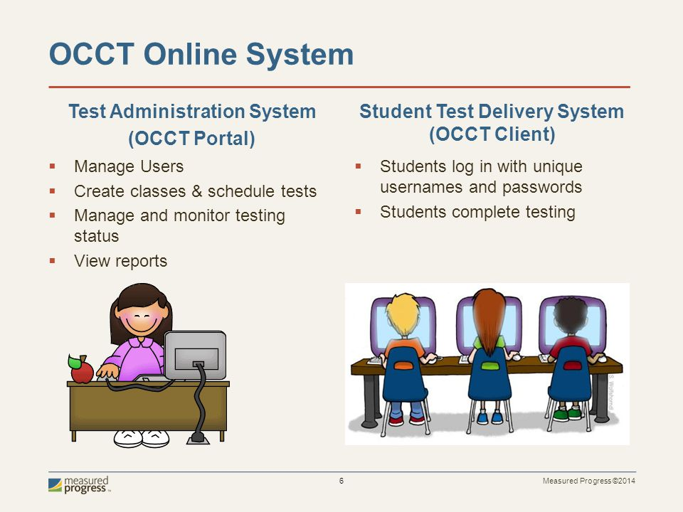 Measured Progress ©2014 6 OCCT Online System  Manage Users  Create classes & schedule tests  Manage and monitor testing status  View reports  Students log in with unique usernames and passwords  Students complete testing Test Administration System (OCCT Portal) Student Test Delivery System (OCCT Client)