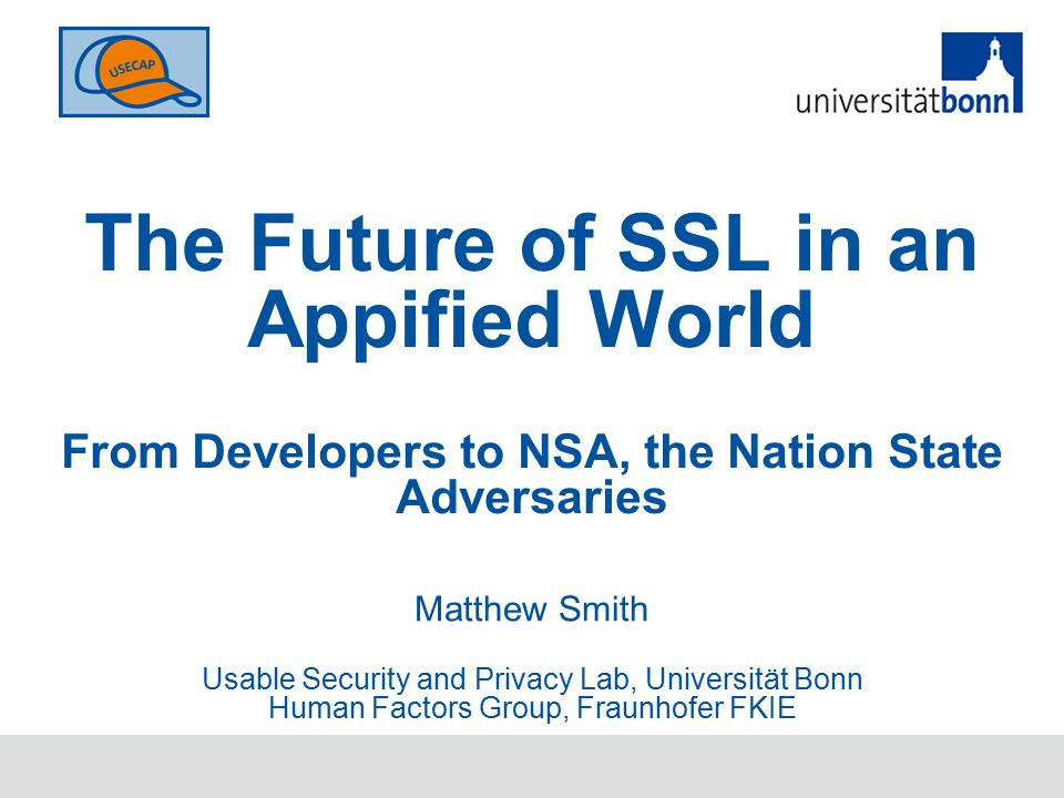 The Future of SSL in an Appified World From Developers to NSA, the Nation State Adversaries Matthew Smith Usable Security and Privacy Lab, Universität Bonn Human Factors Group, Fraunhofer FKIE