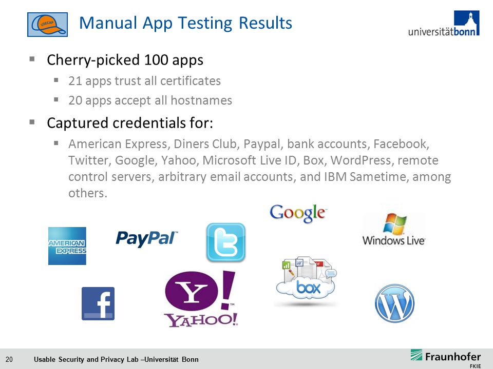 20 Manual App Testing Results  Cherry-picked 100 apps  21 apps trust all certificates  20 apps accept all hostnames  Captured credentials for:  American Express, Diners Club, Paypal, bank accounts, Facebook, Twitter, Google, Yahoo, Microsoft Live ID, Box, WordPress, remote control servers, arbitrary email accounts, and IBM Sametime, among others.
