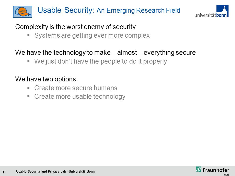 9 Usable Security: An Emerging Research Field Complexity is the worst enemy of security  Systems are getting ever more complex We have the technology to make – almost – everything secure  We just don't have the people to do it properly We have two options:  Create more secure humans  Create more usable technology Usable Security and Privacy Lab –Universität Bonn