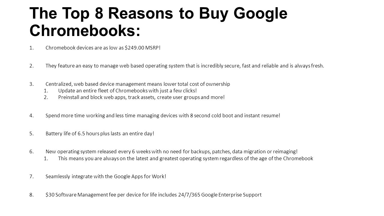 The Top 8 Reasons to Buy Google Chromebooks: 1.Chromebook devices are as low as $249.00 MSRP! 2.They feature an easy to manage web based operating sys