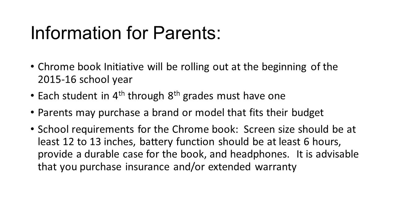 Information for Parents: Chrome book Initiative will be rolling out at the beginning of the 2015-16 school year Each student in 4 th through 8 th grades must have one Parents may purchase a brand or model that fits their budget School requirements for the Chrome book: Screen size should be at least 12 to 13 inches, battery function should be at least 6 hours, provide a durable case for the book, and headphones.