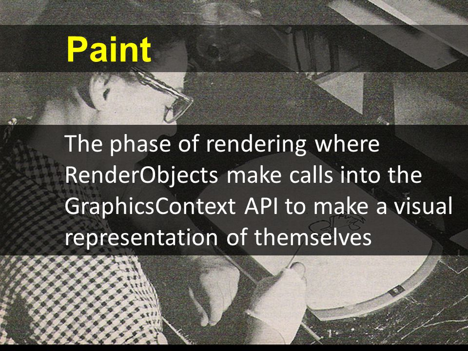 Paint The phase of rendering where RenderObjects make calls into the GraphicsContext API to make a visual representation of themselves