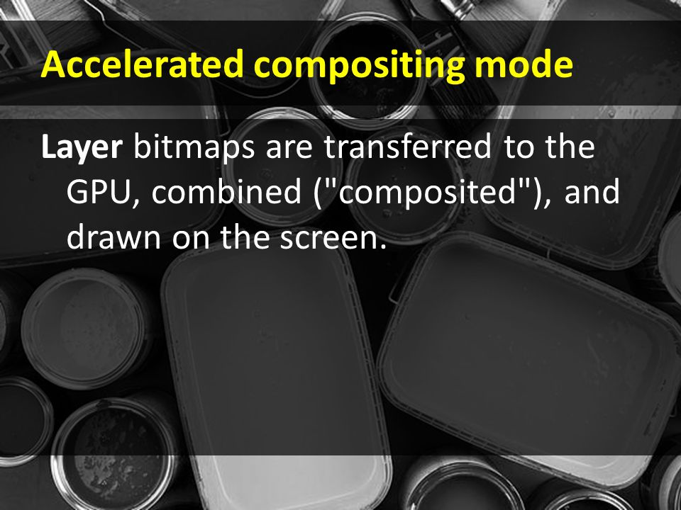 Accelerated compositing mode Layer bitmaps are transferred to the GPU, combined ( composited ), and drawn on the screen.