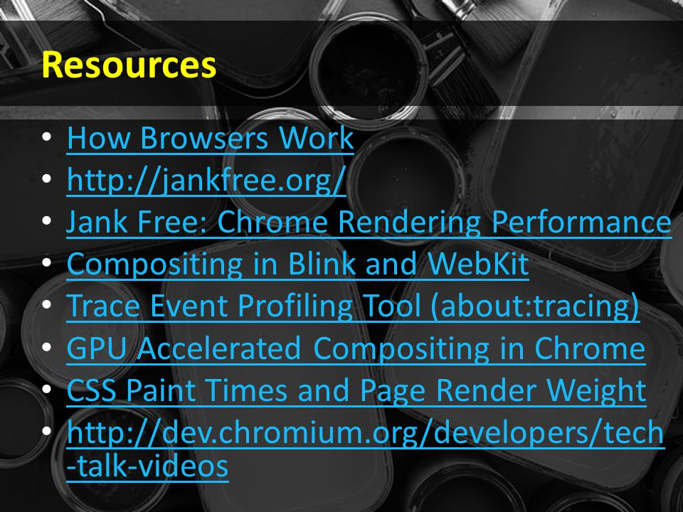 Resources How Browsers Work http://jankfree.org/ Jank Free: Chrome Rendering Performance Compositing in Blink and WebKit Trace Event Profiling Tool (about:tracing) GPU Accelerated Compositing in Chrome CSS Paint Times and Page Render Weight http://dev.chromium.org/developers/tech -talk-videos http://dev.chromium.org/developers/tech -talk-videos
