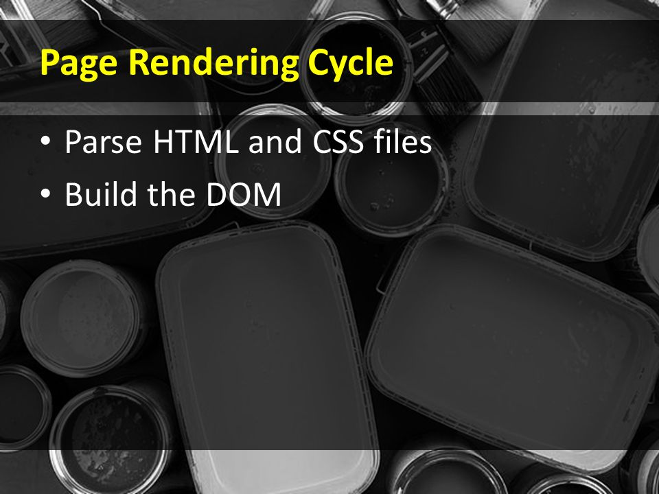 Page Rendering Cycle Parse HTML and CSS files Build the DOM