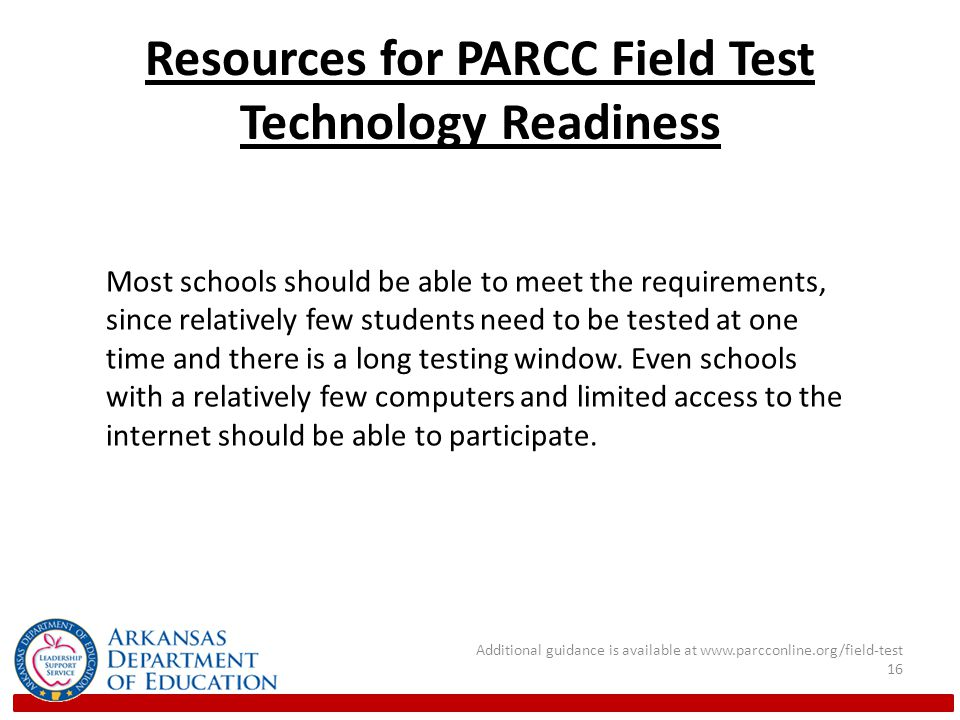 Resources for PARCC Field Test Technology Readiness Additional guidance is available at www.parcconline.org/field-test 16 Most schools should be able to meet the requirements, since relatively few students need to be tested at one time and there is a long testing window.
