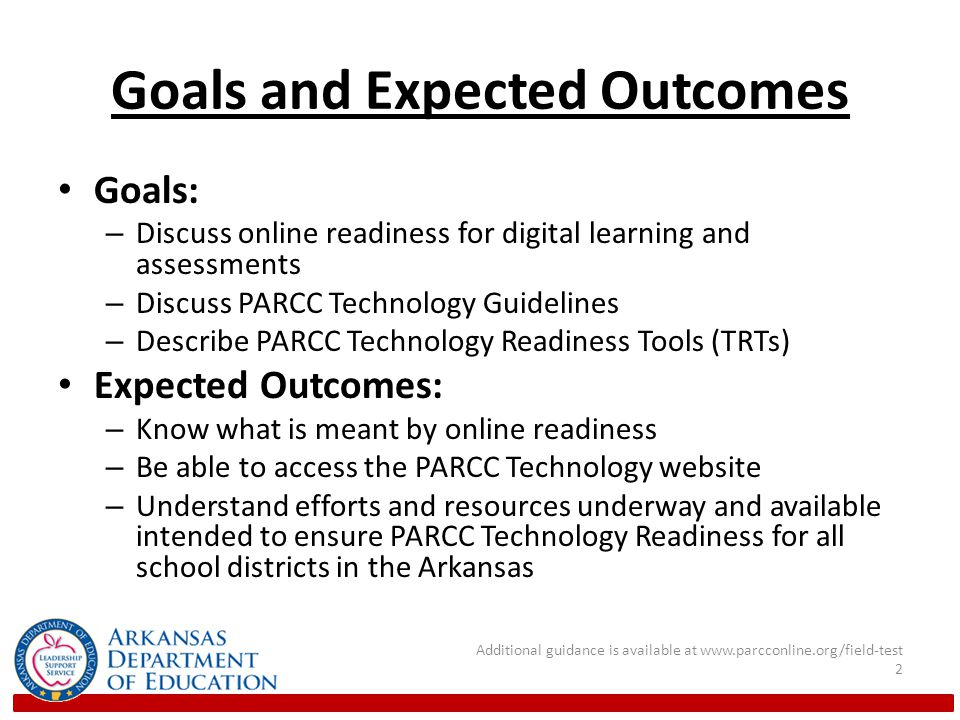 Goals and Expected Outcomes Goals: – Discuss online readiness for digital learning and assessments – Discuss PARCC Technology Guidelines – Describe PARCC Technology Readiness Tools (TRTs) Expected Outcomes: – Know what is meant by online readiness – Be able to access the PARCC Technology website – Understand efforts and resources underway and available intended to ensure PARCC Technology Readiness for all school districts in the Arkansas Additional guidance is available at www.parcconline.org/field-test 2