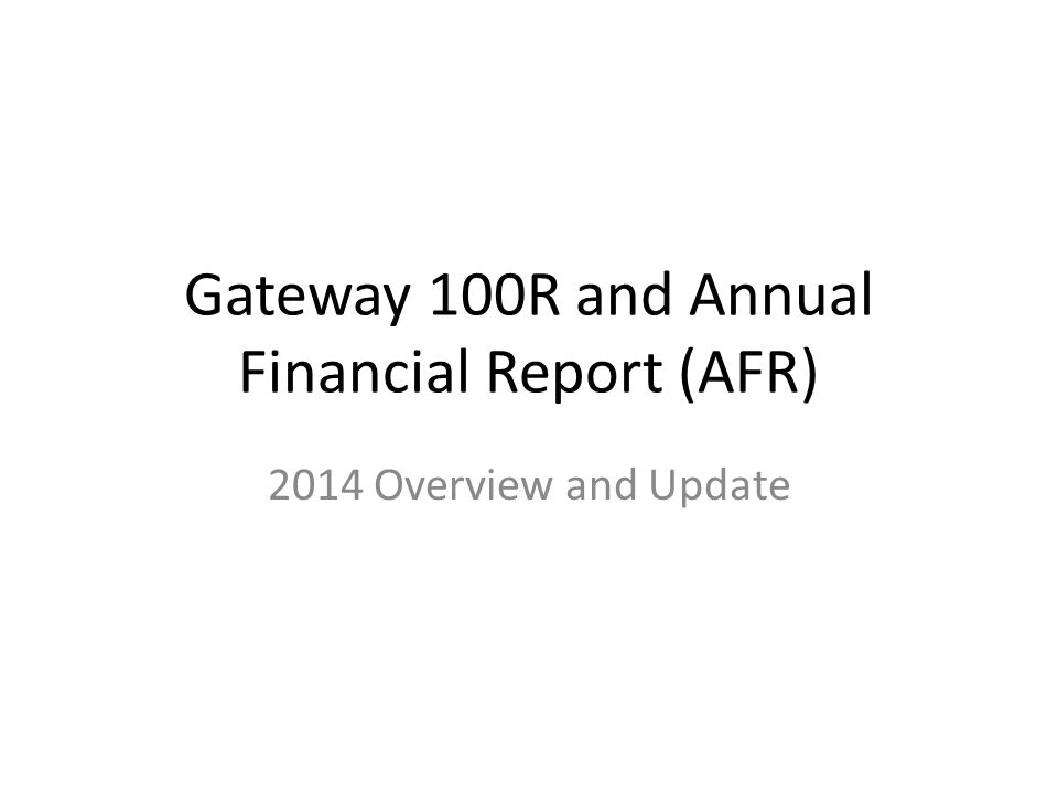 Gateway 100R and Annual Financial Report (AFR) 2014 Overview and Update