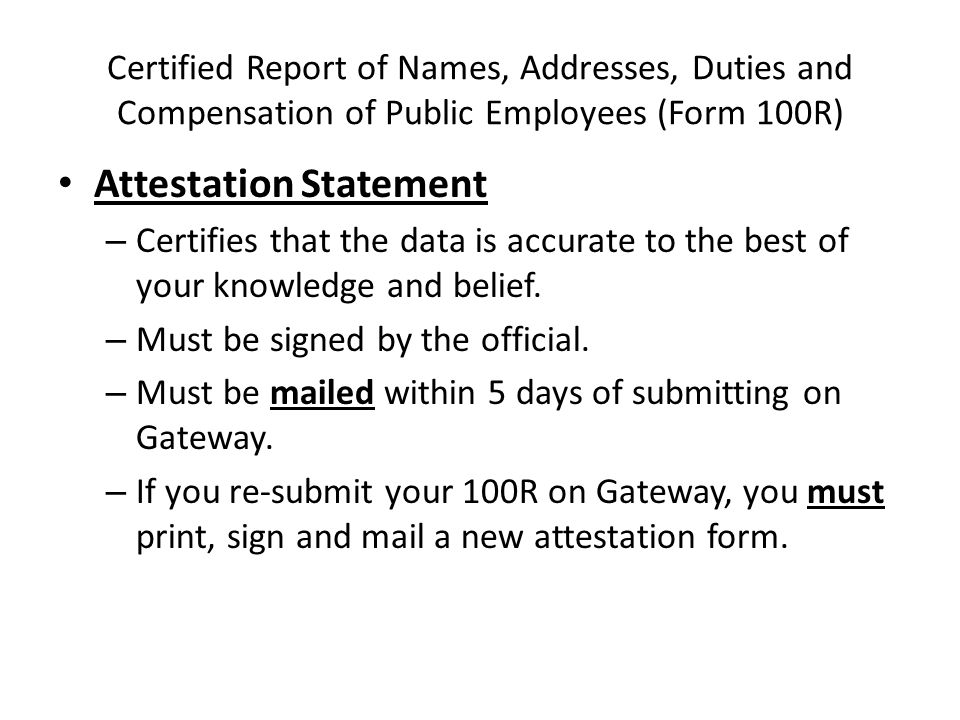 Certified Report of Names, Addresses, Duties and Compensation of Public Employees (Form 100R) Attestation Statement – Certifies that the data is accurate to the best of your knowledge and belief.