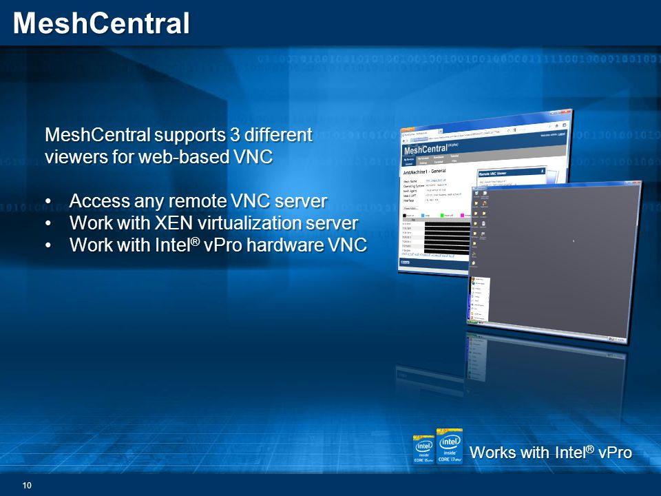 MeshCentral MeshCentral supports 3 different viewers for web-based VNC Access any remote VNC serverAccess any remote VNC server Work with XEN virtualization serverWork with XEN virtualization server Work with Intel ® vPro hardware VNCWork with Intel ® vPro hardware VNC Works with Intel ® vPro 10
