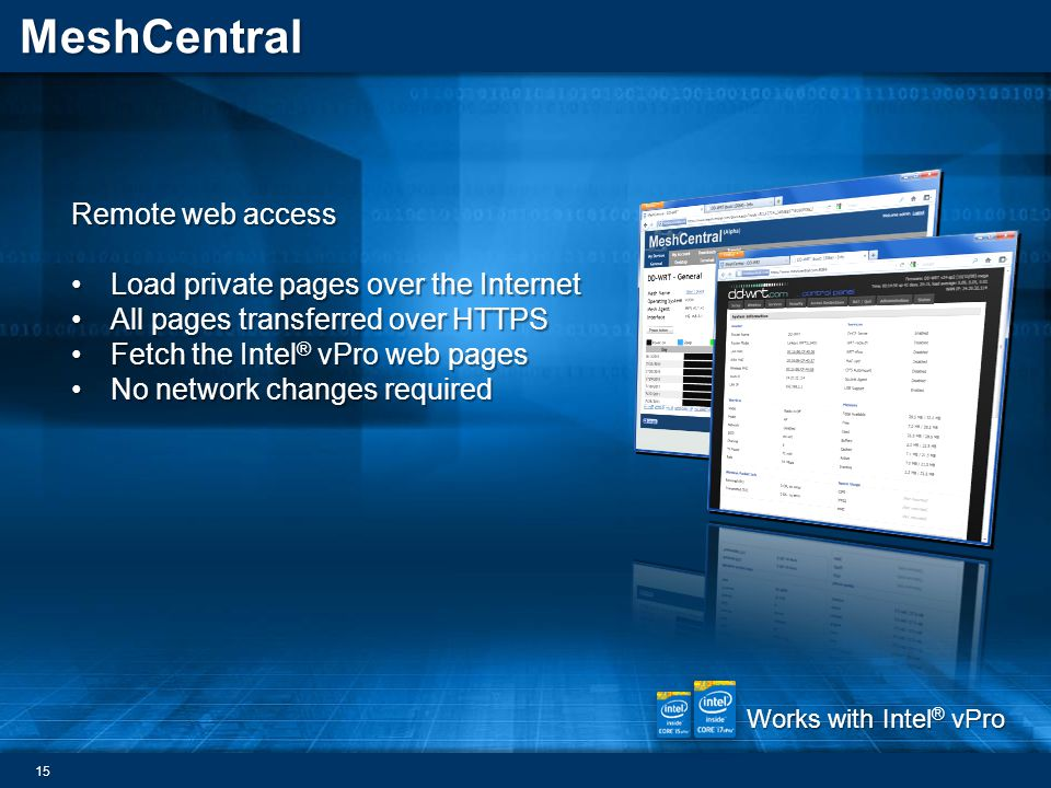 MeshCentral Remote web access Load private pages over the InternetLoad private pages over the Internet All pages transferred over HTTPSAll pages transferred over HTTPS Fetch the Intel ® vPro web pagesFetch the Intel ® vPro web pages No network changes requiredNo network changes required Works with Intel ® vPro 15