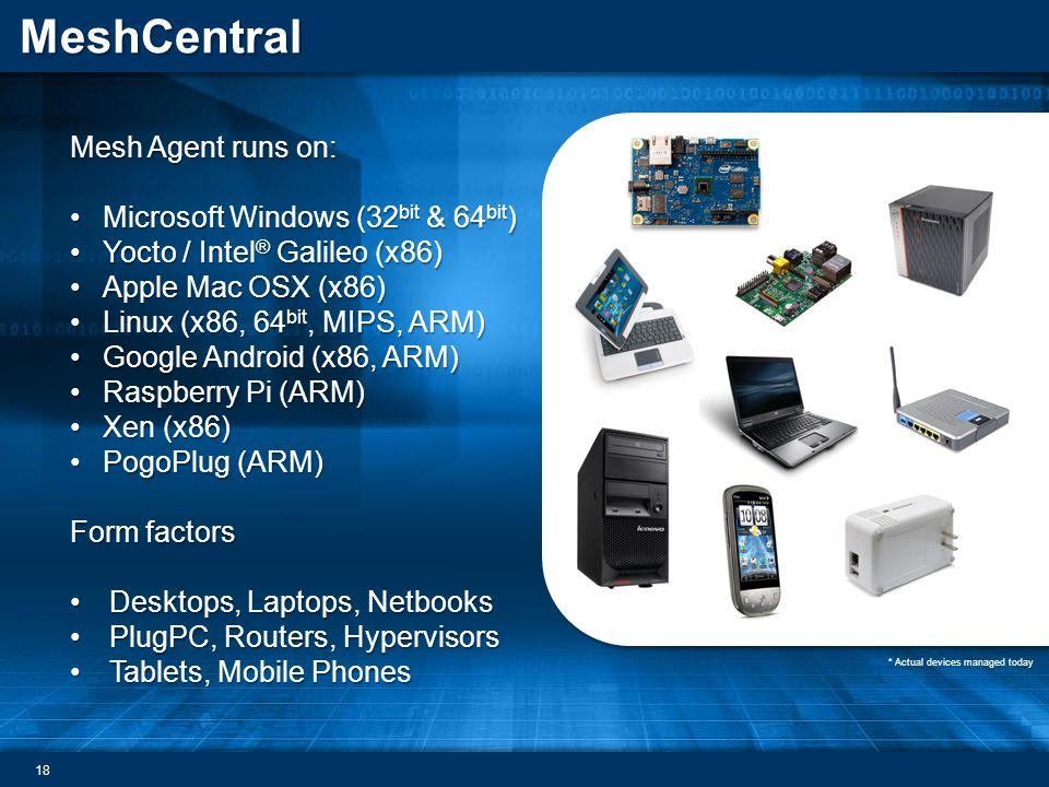 MeshCentral Mesh Agent runs on: Microsoft Windows (32 bit & 64 bit )Microsoft Windows (32 bit & 64 bit ) Yocto / Intel ® Galileo (x86)Yocto / Intel ® Galileo (x86) Apple Mac OSX (x86)Apple Mac OSX (x86) Linux (x86, 64 bit, MIPS, ARM)Linux (x86, 64 bit, MIPS, ARM) Google Android (x86, ARM)Google Android (x86, ARM) Raspberry Pi (ARM)Raspberry Pi (ARM) Xen (x86)Xen (x86) PogoPlug (ARM)PogoPlug (ARM) Form factors Desktops, Laptops, NetbooksDesktops, Laptops, Netbooks PlugPC, Routers, HypervisorsPlugPC, Routers, Hypervisors Tablets, Mobile PhonesTablets, Mobile Phones * Actual devices managed today 18
