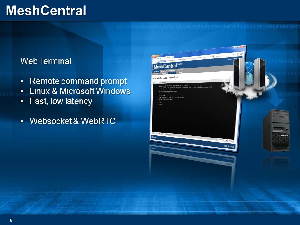 MeshCentral Web Terminal Remote command promptRemote command prompt Linux & Microsoft WindowsLinux & Microsoft Windows Fast, low latencyFast, low latency Websocket & WebRTCWebsocket & WebRTC 8