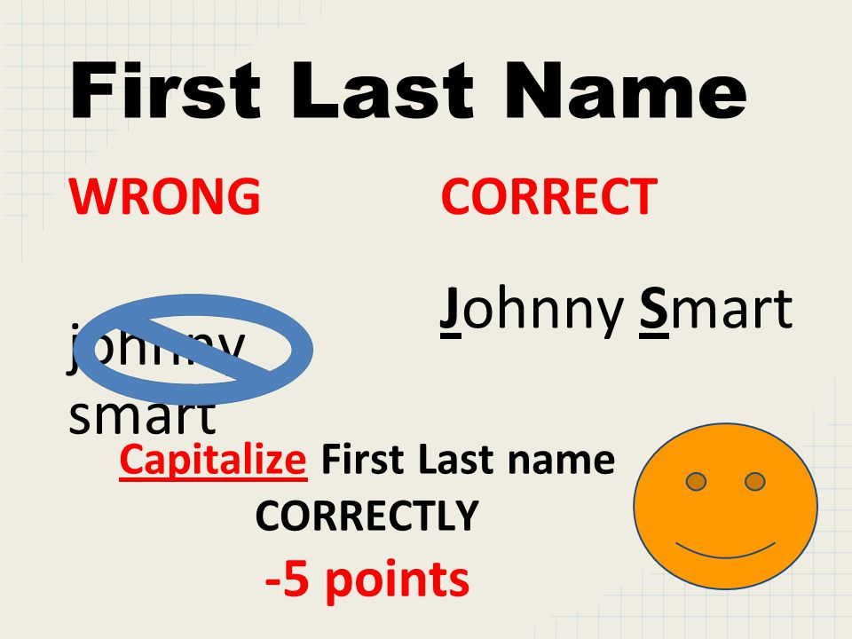 First Last Name WRONG johnny smart CORRECT Johnny Smart Capitalize First Last name CORRECTLY -5 points