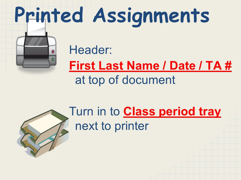 Header: First Last Name / Date / TA # at top of document Turn in to Class period tray next to printer Printed Assignments