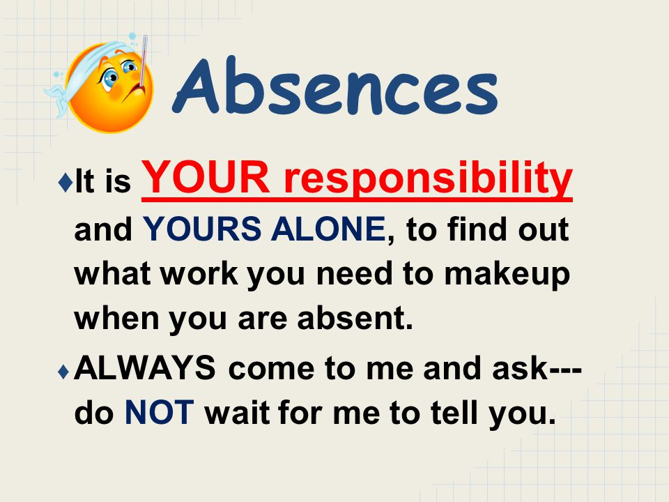 Absences ♦It is YOUR responsibility and YOURS ALONE, to find out what work you need to makeup when you are absent.