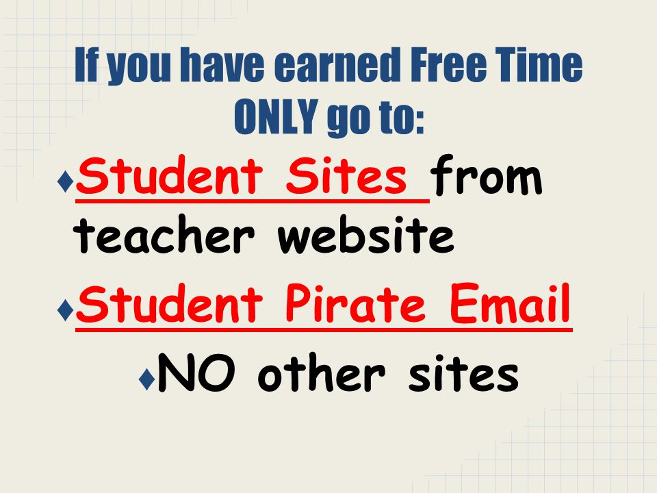If you have earned Free Time ONLY go to: ♦ Student Sites from teacher website ♦ Student Pirate Email ♦ NO other sites