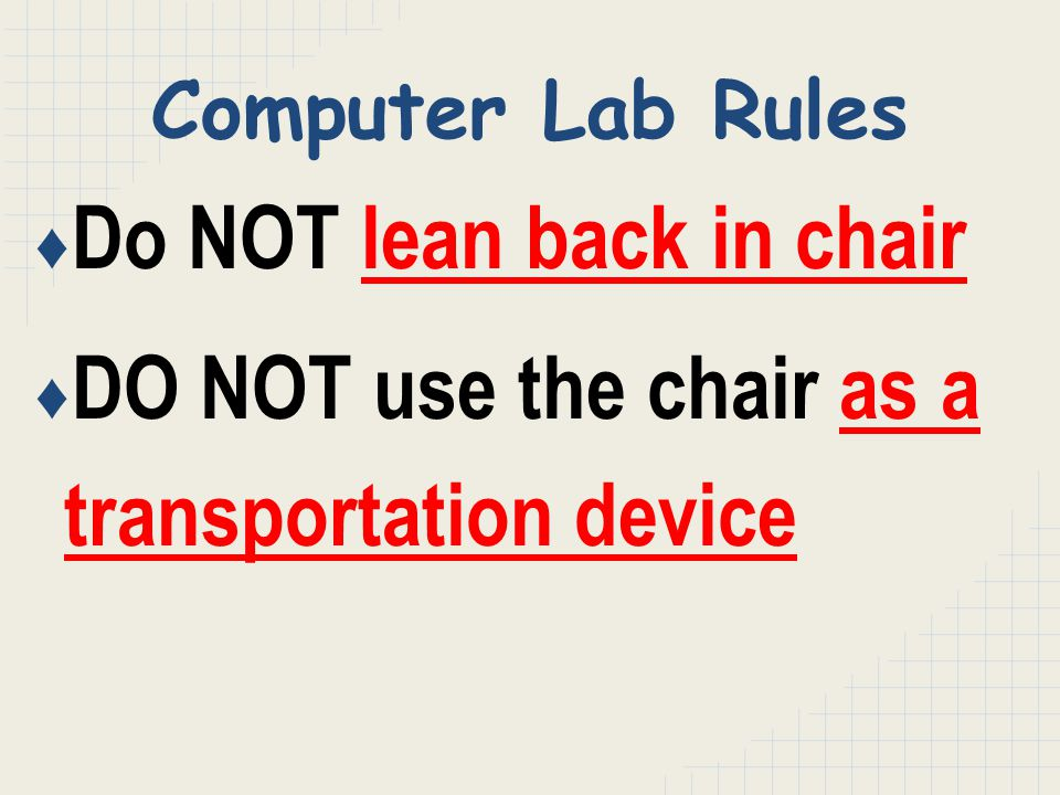 ♦ Do NOT lean back in chair ♦ DO NOT use the chair as a transportation device Computer Lab Rules