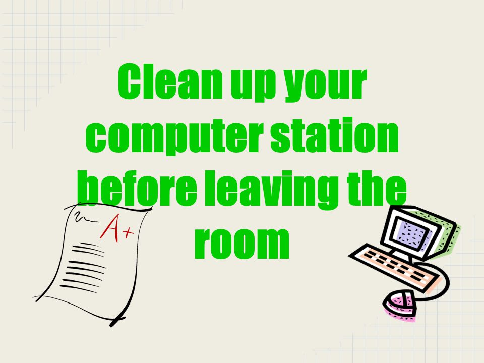 Clean up your computer station before leaving the room