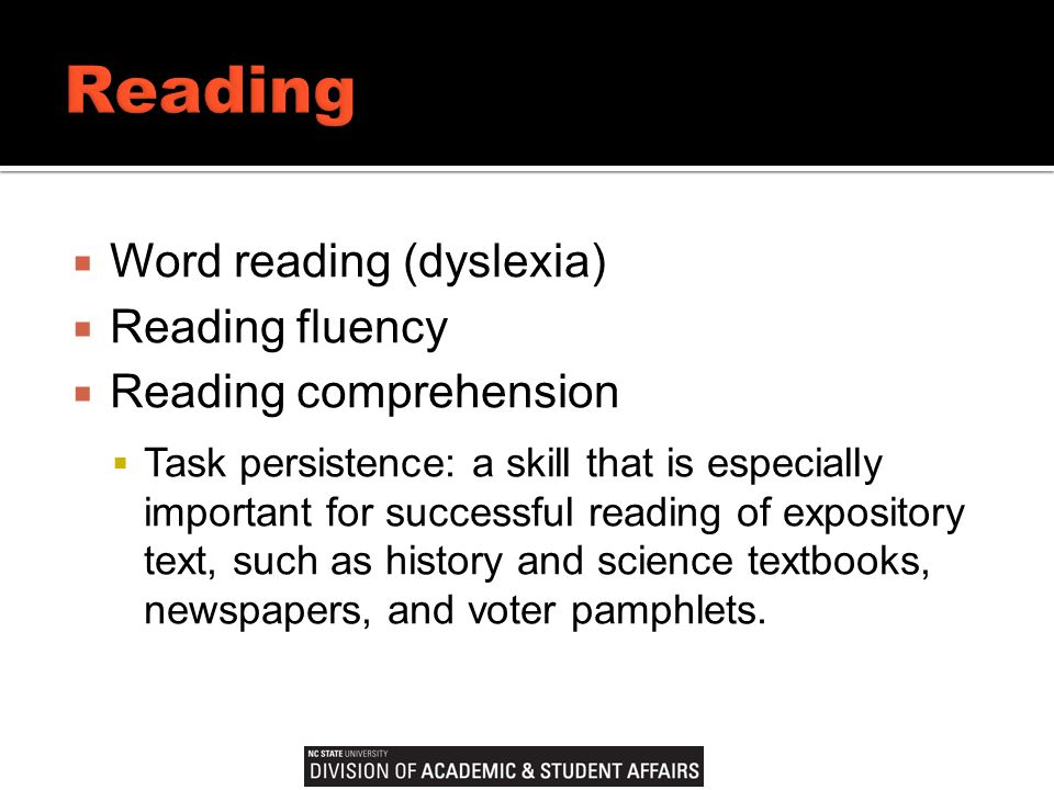  Word reading (dyslexia)  Reading fluency  Reading comprehension  Task persistence: a skill that is especially important for successful reading of expository text, such as history and science textbooks, newspapers, and voter pamphlets.