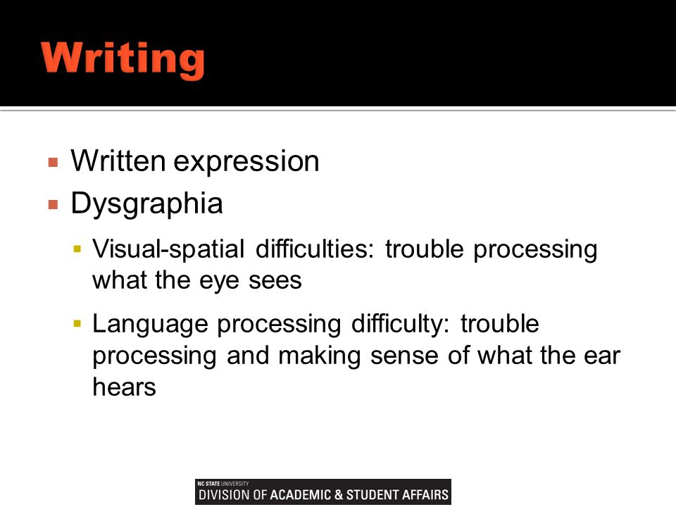  Written expression  Dysgraphia  Visual-spatial difficulties: trouble processing what the eye sees  Language processing difficulty: trouble processing and making sense of what the ear hears